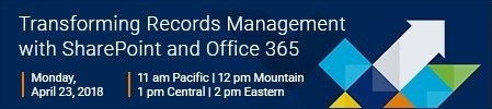 April 23 Webinar: Transforming Records Management with SharePoint and Office 365